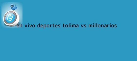trinos de En vivo: Deportes <b>Tolima</b> vs <b>Millonarios</b>