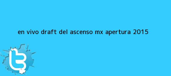 trinos de En vivo: <b>Draft</b> del Ascenso MX <b>Apertura 2015</b>