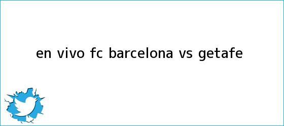 trinos de En vivo: FC <b>Barcelona vs. Getafe</b>