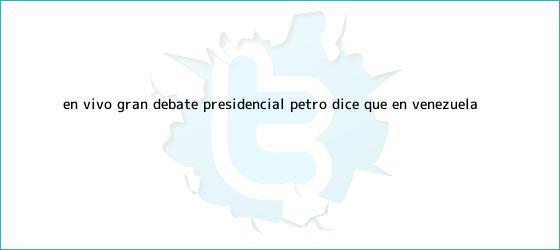 trinos de EN VIVO || Gran <b>Debate Presidencial</b>: Petro dice que en Venezuela ...