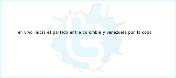 trinos de (EN VIVO) Inicia el <b>partido</b> entre <b>Colombia</b> y Venezuela por la Copa <b>...</b>