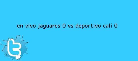 trinos de EN VIVO: Jaguares (0) Vs. <b>Deportivo Cali</b> (0)