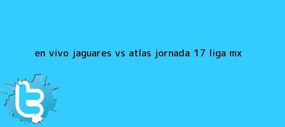 trinos de EN VIVO: Jaguares <b>vs Atlas</b> jornada 17 Liga MX