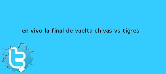 trinos de EN <b>VIVO</b>: La Final de Vuelta Chivas vs Tigres