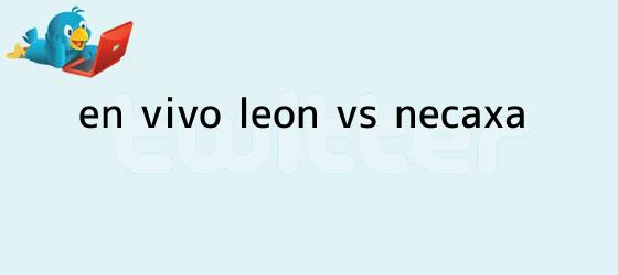 trinos de ¡En Vivo! <b>León vs Necaxa</b>