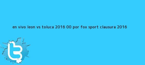 trinos de EN VIVO <b>León vs Toluca</b> 2016 (0-0) por Fox Sport Clausura 2016