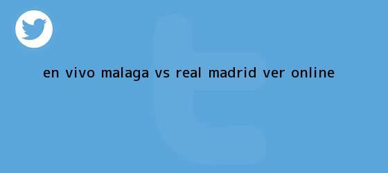 trinos de EN VIVO <b>Málaga vs Real Madrid</b> Ver Online