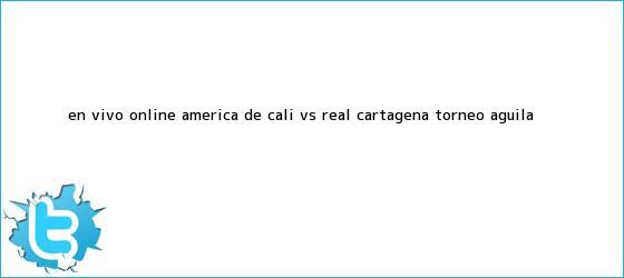 trinos de En vivo online: <b>América de Cali</b> vs Real Cartagena Torneo Águila ...
