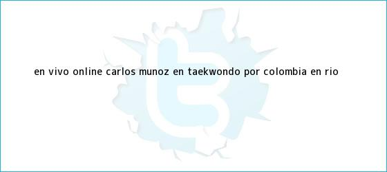 trinos de En vivo online: Carlos Muñoz en taekwondo por <b>Colombia</b> en Río ...