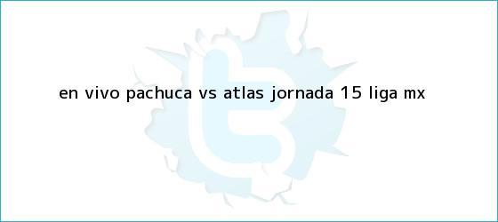 trinos de EN VIVO: <b>Pachuca vs Atlas</b> jornada 15 Liga MX