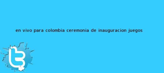 trinos de En vivo para Colombia: ceremonia de inauguración <b>Juegos</b> ...