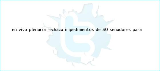 trinos de EN VIVO    Plenaria rechaza impedimentos de 30 senadores para ...