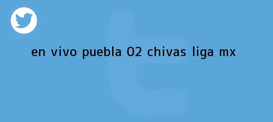 trinos de EN VIVO   <b>Puebla</b> 0-2 <b>Chivas</b>   Liga MX