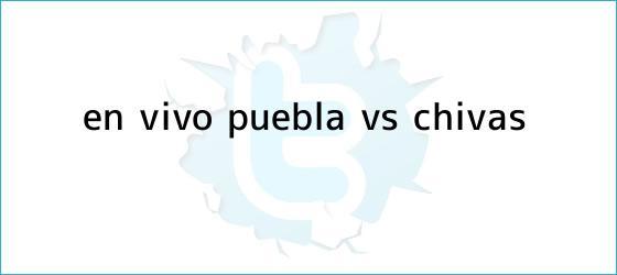 trinos de ¡En vivo! <b>Puebla vs Chivas</b>