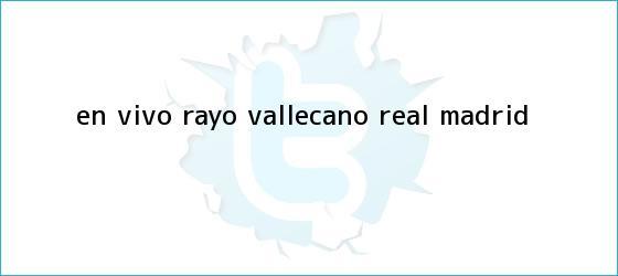 trinos de En vivo: <b>Rayo Vallecano</b> - <b>Real Madrid</b>