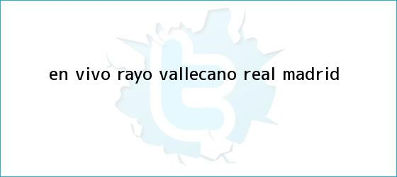 trinos de En vivo: <b>Rayo Vallecano</b> - <b>Real Madrid</b>