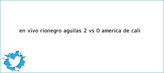 trinos de EN VIVO: Rionegro Águilas (2) Vs. (0) <b>América de Cali</b>