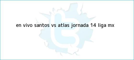 trinos de EN VIVO: <b>Santos vs Atlas</b> jornada 14 Liga MX