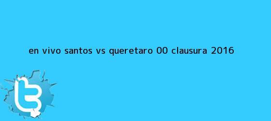 trinos de EN VIVO <b>Santos vs Querétaro</b> (0-0) Clausura 2016