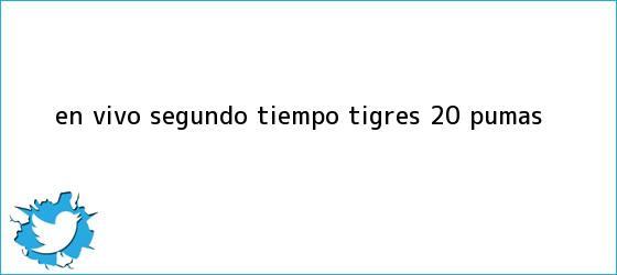 trinos de ¡En Vivo! Segundo Tiempo: <b>Tigres</b> 2-0 <b>Pumas</b>