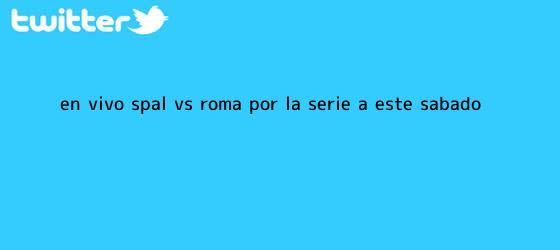 trinos de EN VIVO: Spal vs Roma por la <b>Serie A</b> este sábado