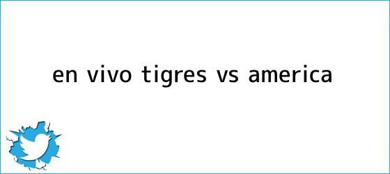 trinos de ¡En Vivo! <b>Tigres vs</b>. <b>América</b>
