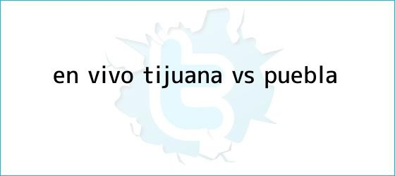 trinos de ¡En vivo! <b>Tijuana vs Puebla</b>
