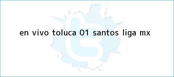 trinos de EN VIVO | <b>Toluca</b> 0-1 <b>Santos</b> | Liga MX