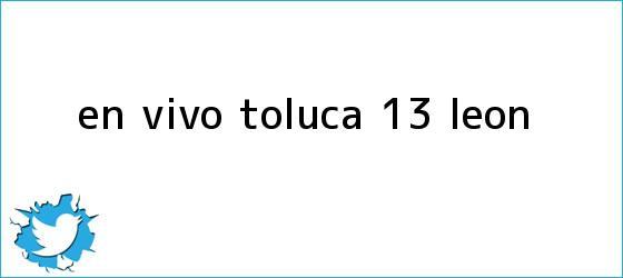 trinos de EN <b>VIVO</b>| <b>Toluca</b> 1-3 <b>León</b>