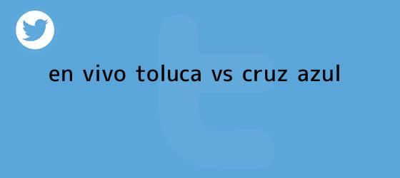 trinos de ¡En Vivo! <b>Toluca vs Cruz Azul</b>