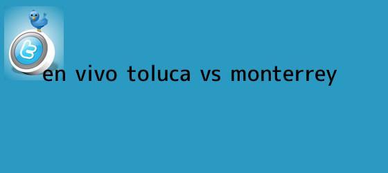 trinos de ¡En Vivo! <b>Toluca vs Monterrey</b>