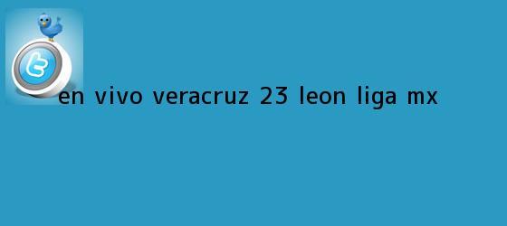 trinos de EN VIVO | <b>Veracruz</b> 2-3 <b>León</b> | Liga MX