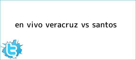 trinos de ¡En Vivo! <b>Veracruz vs Santos</b>