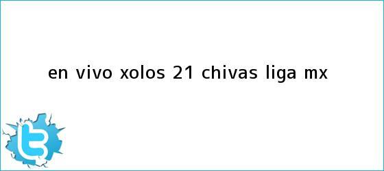trinos de EN VIVO | <b>Xolos</b> 2-1 <b>Chivas</b> | Liga MX