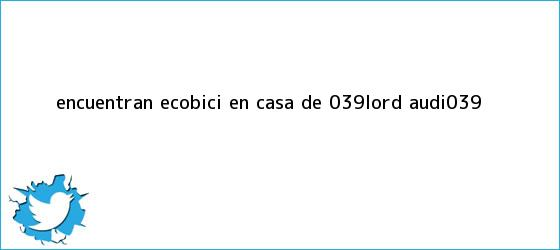 trinos de Encuentran Ecobici en casa de &#039;<b>Lord Audi</b>&#039;