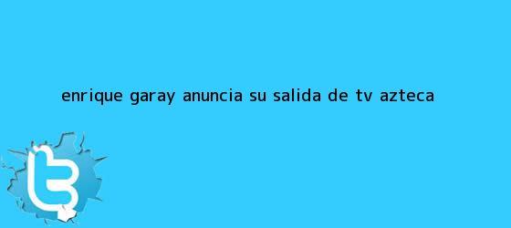 trinos de <b>Enrique Garay</b> anuncia su salida de TV Azteca