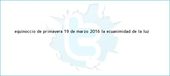 trinos de Equinoccio de primavera <b>19 de marzo</b>, 2016: la ecuanimidad de la luz