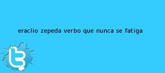 trinos de <b>Eraclio Zepeda</b>: verbo que nunca se fatiga*