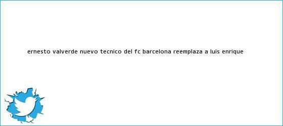 trinos de <b>Ernesto Valverde</b>, nuevo técnico del FC Barcelona, reemplaza a Luis Enrique