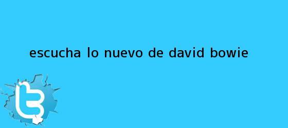 trinos de Escuchá lo nuevo de <b>David Bowie</b>
