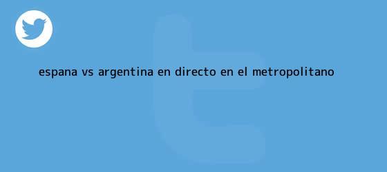 trinos de <b>España vs</b>. <b>Argentina</b> EN DIRECTO: en el Metropolitano