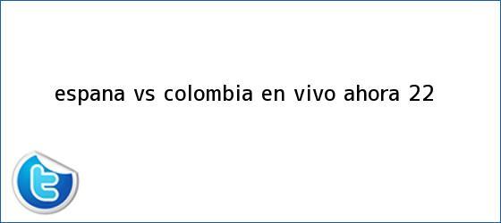 trinos de España vs <b>Colombia</b> EN VIVO ahora (2-2)