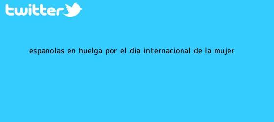trinos de Españolas en huelga por el <b>Día Internacional de la Mujer</b>