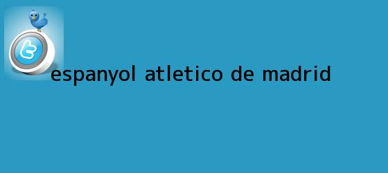 trinos de Espanyol - <b>Atlético de Madrid</b>
