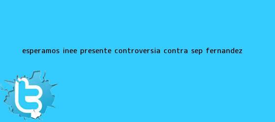 trinos de Esperamos INEE presente controversia contra <b>SEP</b>: Fernández <b>...</b>