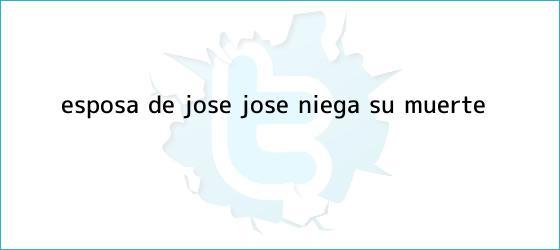 trinos de Esposa de <b>José José</b> niega su <b>muerte</b>