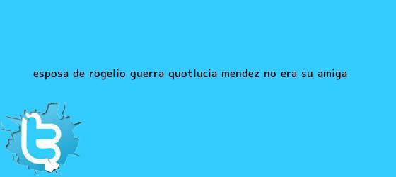 trinos de Esposa de <b>Rogelio Guerra</b>: &quot;Lucía Méndez no era su amiga ...
