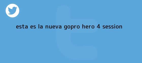 trinos de Esta es la nueva <b>GoPro</b> Hero 4 Session