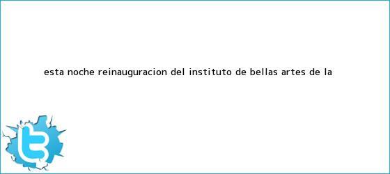 trinos de Esta noche, reinauguración del Instituto de Bellas Artes de la ...