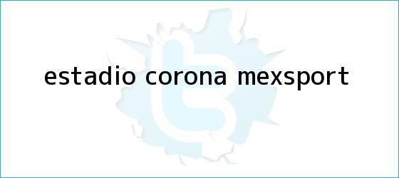 trinos de Estadio Corona (Mexsport)